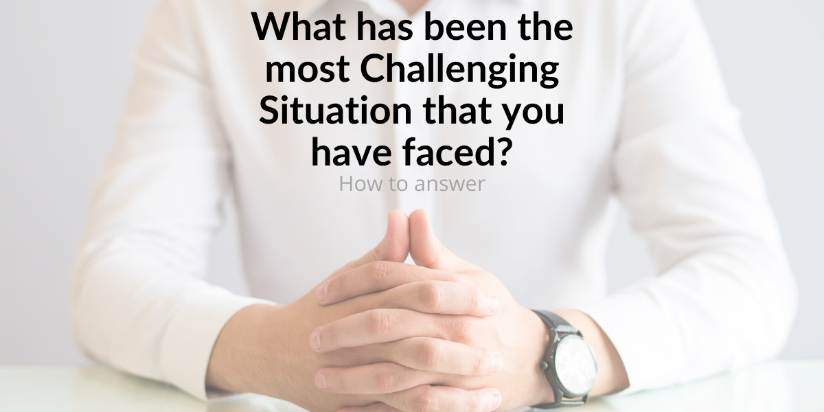 What has been the most Challenging Situation that you have faced? - Interview Question with Answers - Curiosity Unlocked